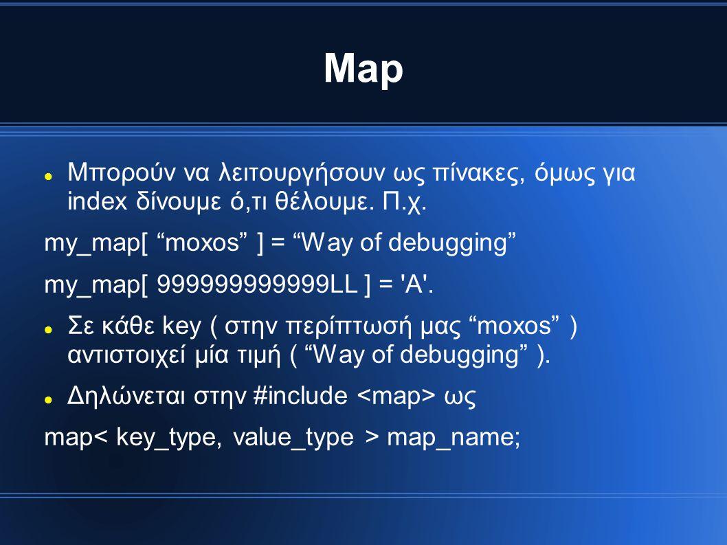 Map Μπορούν να λειτουργήσουν ως πίνακες, όμως για index δίνουμε ό,τι θέλουμε. Π.χ. my_map[ moxos ] = Way of debugging